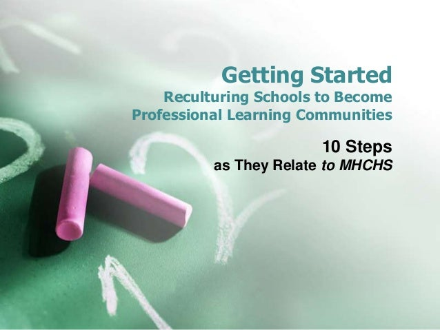 Getting Started    Reculturing Schools to BecomeProfessional Learning Communities                        10 Steps         ...