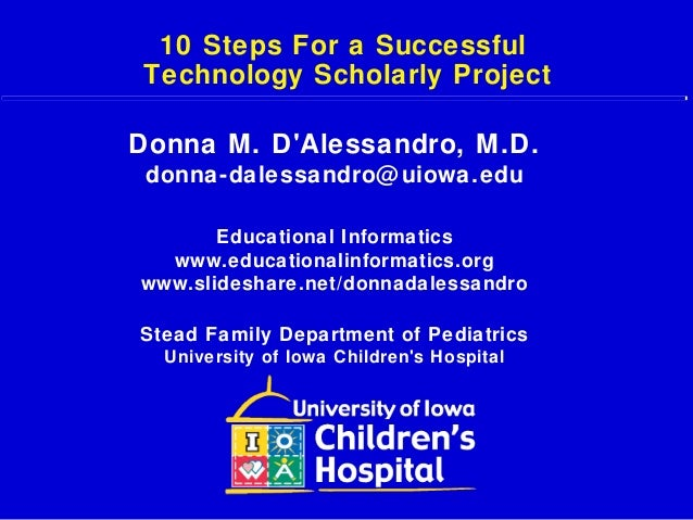 10 Steps For a Successful Technology Scholarly Project Donna M. D'Alessandro, M.D. donna-dalessandro@uiowa.edu Educational...