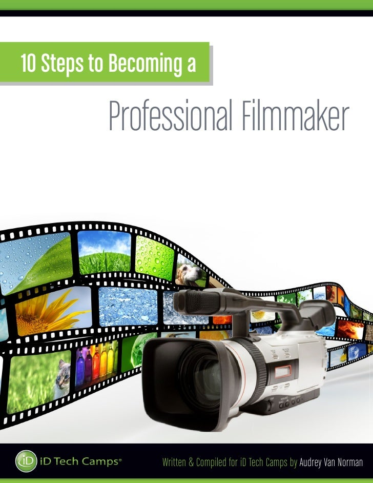 10 Steps to Becoming a          Professional Filmmaker                 Written & Compiled for iD Tech Camps by Audrey Van ...