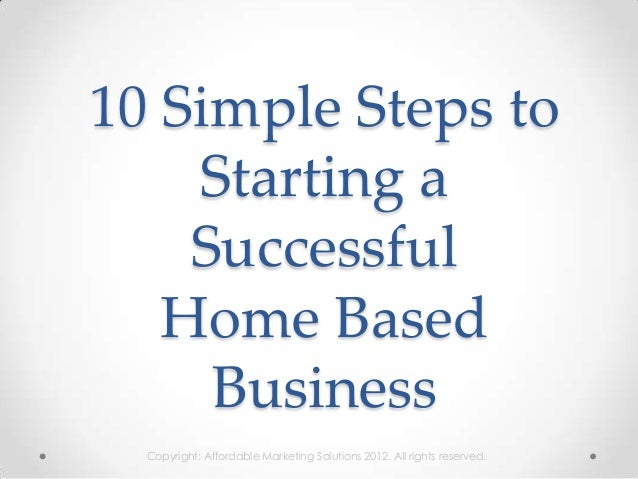 10 Simple Steps to    Starting a    Successful   Home Based     Business  Copyright: Affordable Marketing Solutions 2012. ...