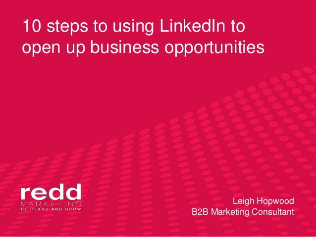 10 steps to using LinkedIn to open up business opportunities Leigh Hopwood B2B Marketing Consultant