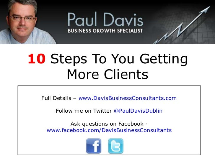 10 Steps To You Getting     More Clients  Full Details – www.DavisBusinessConsultants.com       Follow me on Twitter @Paul...