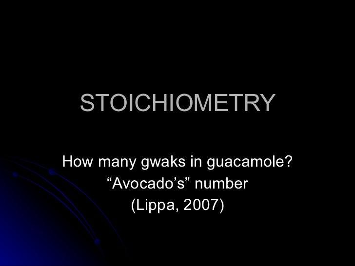 "STOICHIOMETRY How many gwaks in guacamole? "" Avocado's"" number (Lippa, 2007)"