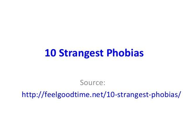 10 Strangest Phobias Source: http://feelgoodtime.net/10-strangest-phobias/