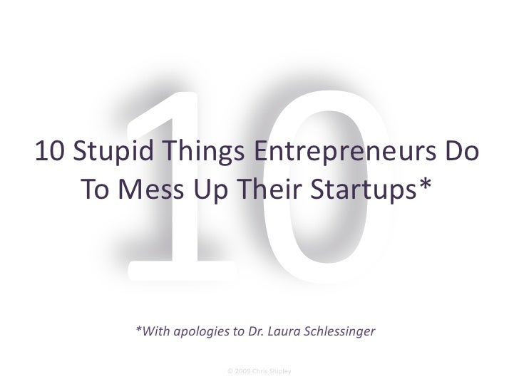 10 Stupid Things Entrepreneurs Do     To Mess Up Their Startups*           *With apologies to Dr. Laura Schlessinger      ...