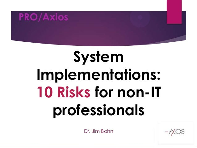 PRO/Axios  System Implementations: 10 Risks for non-IT professionals Dr. Jim Bohn 11/18/2013