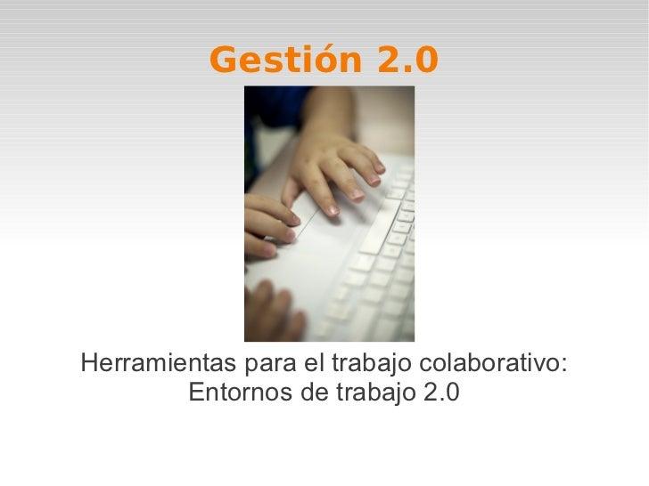 Gestión 2.0Herramientas para el trabajo colaborativo:        Entornos de trabajo 2.0