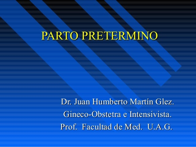 PARTO PRETERMINOPARTO PRETERMINO Dr. Juan Humberto Martín Glez.Dr. Juan Humberto Martín Glez. Gineco-Obstetra e Intensivis...