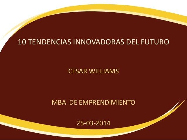 10 TENDENCIAS INNOVADORAS DEL FUTURO CESAR WILLIAMS MBA DE EMPRENDIMIENTO 25-03-2014