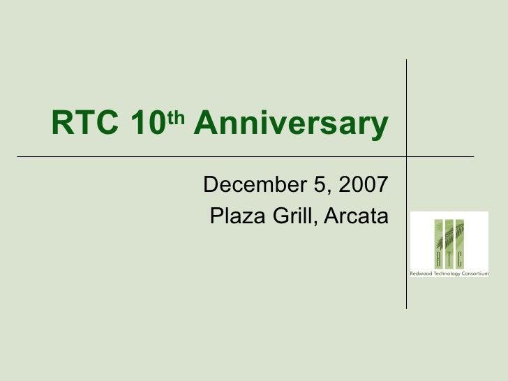 RTC 10 th  Anniversary December 5, 2007 Plaza Grill, Arcata