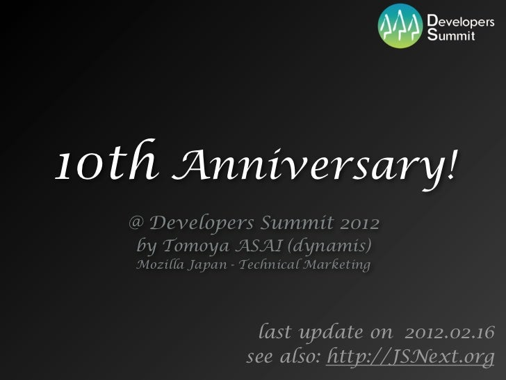 10th Anniversary!   @ Developers Summit 2012   by Tomoya ASAI (dynamis)   Mozilla Japan - Technical Marketing             ...