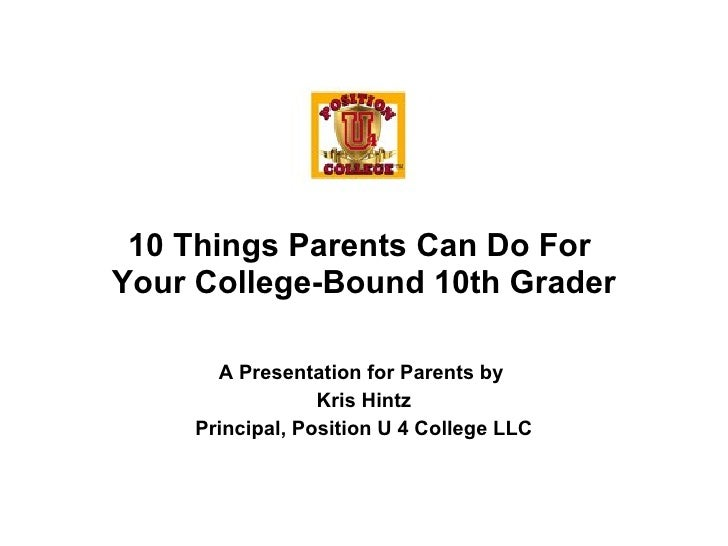A Presentation for Parents by  Kris Hintz Principal, Position U 4 College LLC 10 Things Parents Can Do For  Your College-B...
