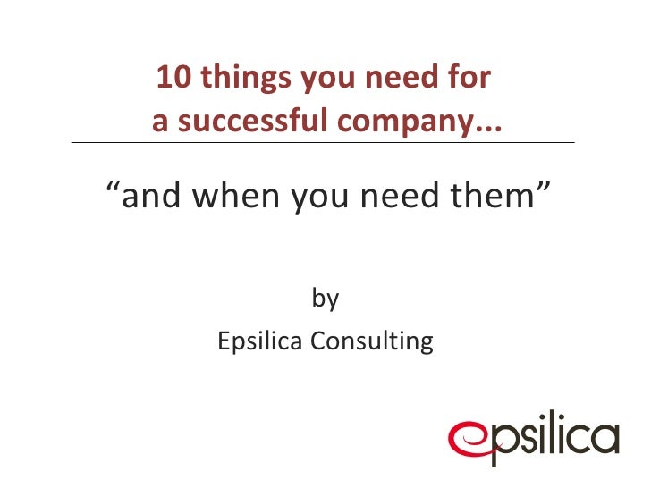 """10 things you need for  a successful company...   by Epsilica Consulting """" and when you need them"""""""
