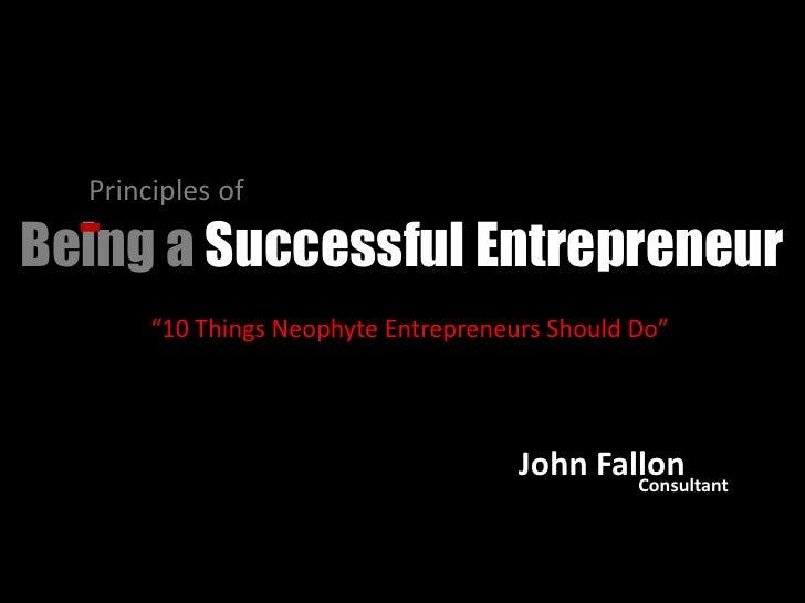 "Principles of <br />Being a Successful Entrepreneur<br />""10 Things Neophyte Entrepreneurs Should Do""<br />John Fallon<br ..."