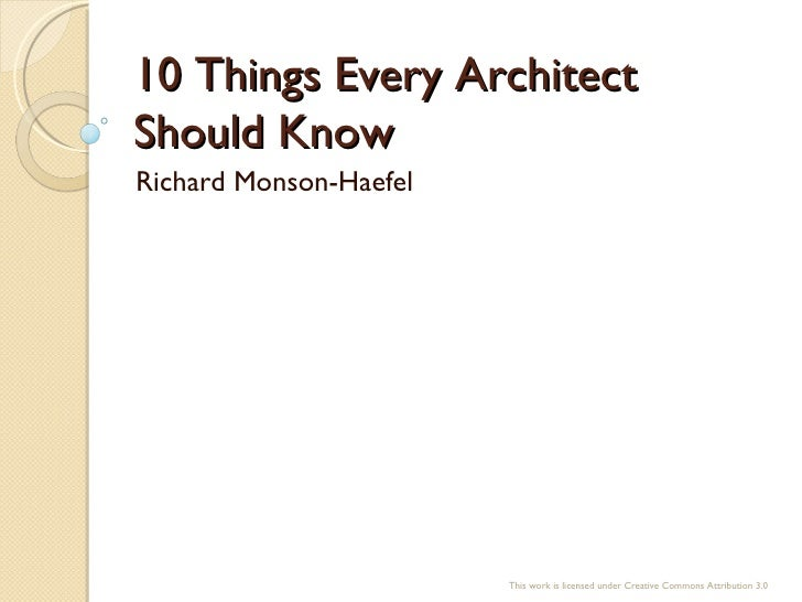 10 Things Every Architect Should Know Richard Monson-Haefel This work is licensed under Creative Commons Attribution 3.0
