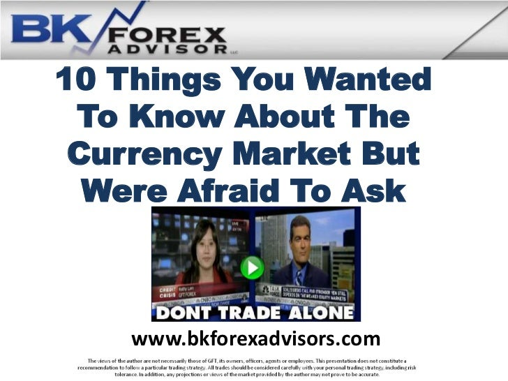 10 Things You Wanted To Know About The Currency Market But  Were Afraid To Ask    www.bkforexadvisors.com