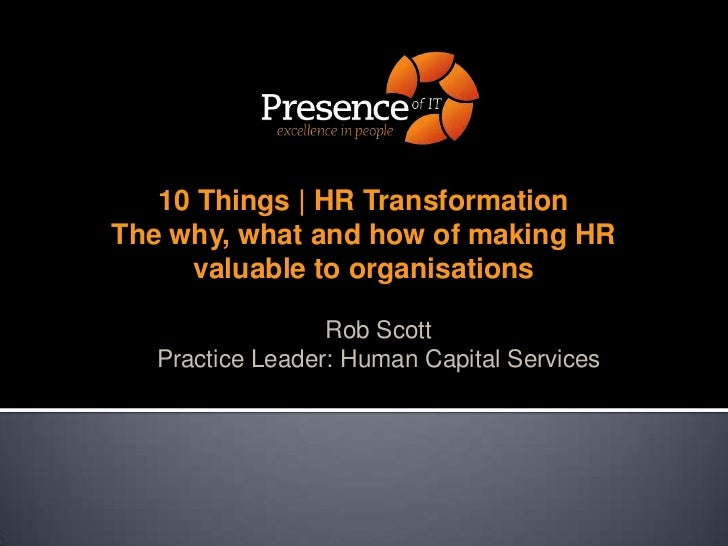 10 Things | HR TransformationThe why, what and how of making HR valuable to organisations<br />Rob Scott<br />Practice Lea...