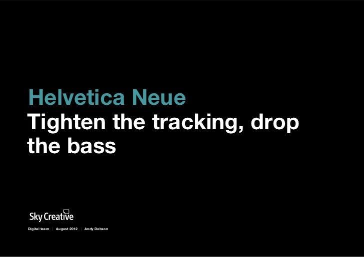 Helvetica NeueTighten the tracking, dropthe bassDigital team | August 2012 | Andy Dobson