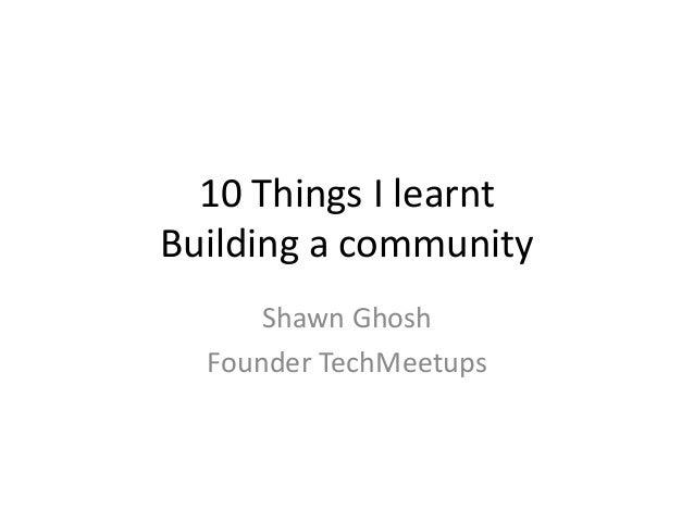 10 Things I learntBuilding a community      Shawn Ghosh  Founder TechMeetups