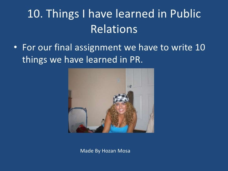 10. Things I have learned in Public                 Relations • For our final assignment we have to write 10   things we h...