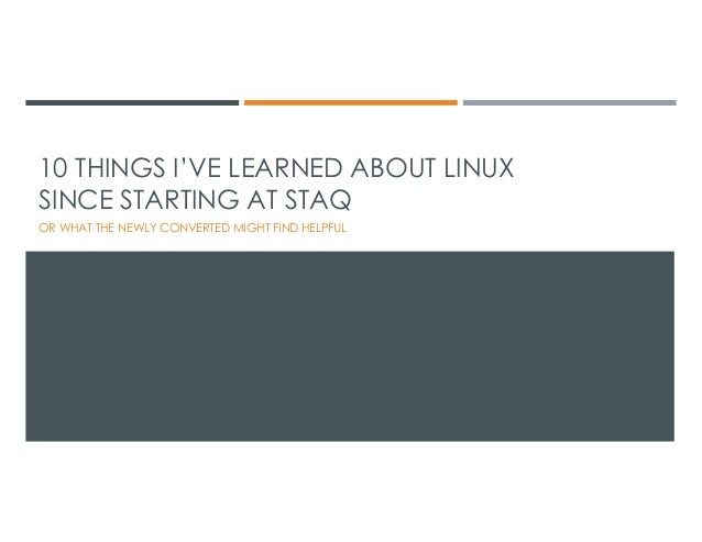 10 THINGS I'VE LEARNED ABOUT LINUX SINCE STARTING AT STAQ OR WHAT THE NEWLY CONVERTED MIGHT FIND HELPFUL