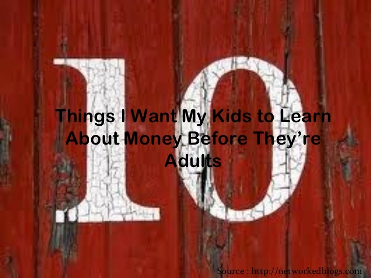 Things I Want My Kids to Learn About Money Before They're Adults Source : http://networkedblogs.com