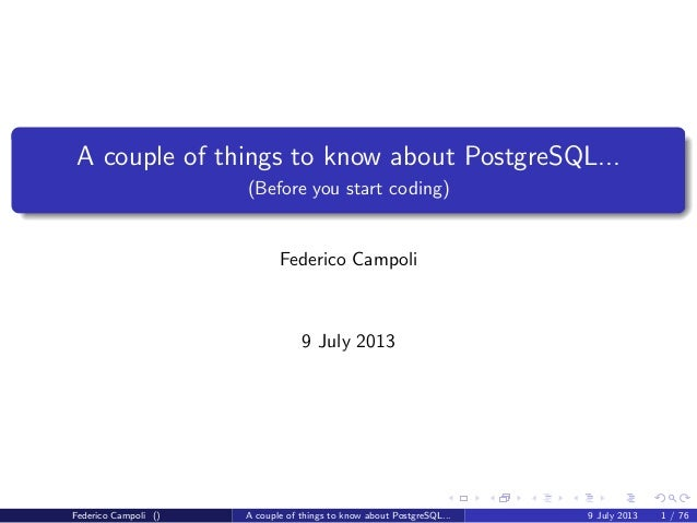 A couple of things to know about PostgreSQL... (Before you start coding) Federico Campoli 9 July 2013 Federico Campoli () ...