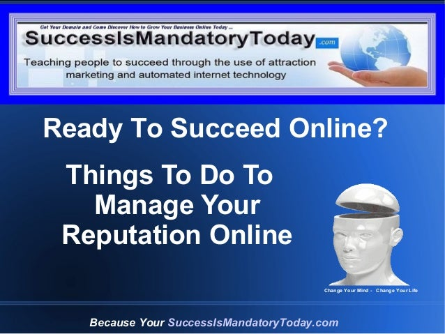 Grow Your Business Online Today Things To Do To Manage Your Reputation Online Because Your SuccessIsMandatoryToday.com Cha...