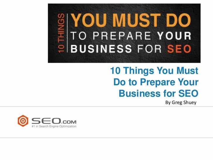 10 Things You Must Do to Prepare Your  Business for SEO           By Greg Shuey