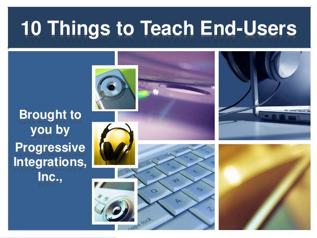 10 Things to Teach End-Users Brought to you by Progressive Integrations, Inc.,