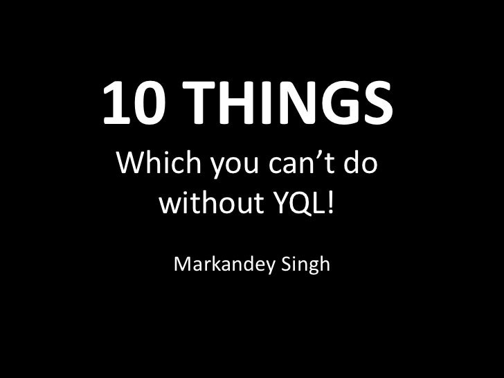 10 THINGSWhich you can't do  without YQL!   Markandey Singh