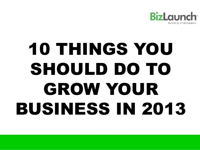 10 THINGS YOU SHOULD DO TO  GROW YOURBUSINESS IN 2013