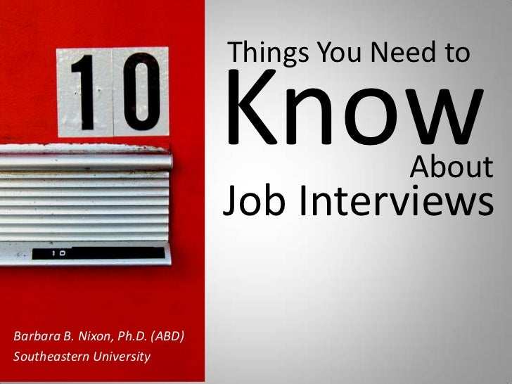 Things You Need to <br />Know<br />About<br />Job Interviews<br />Barbara B. Nixon, Ph.D. (ABD)    <br />Southeastern Univ...