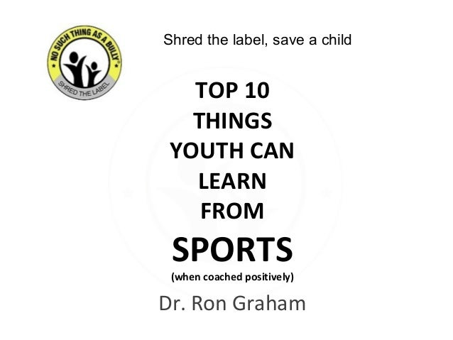 Dr. Ron Graham TOP 10 THINGS YOUTH CAN LEARN FROM SPORTS (when coached positively) Shred the label, save a child