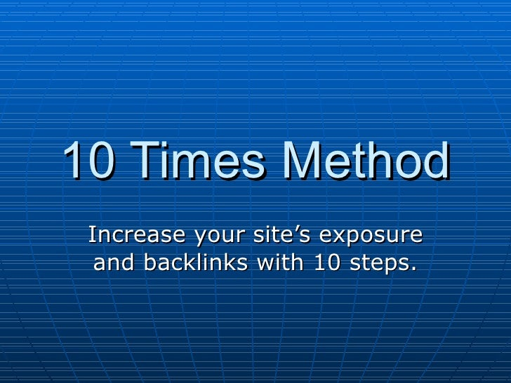 10 Times Method Increase your site's exposure and backlinks with 10 steps.
