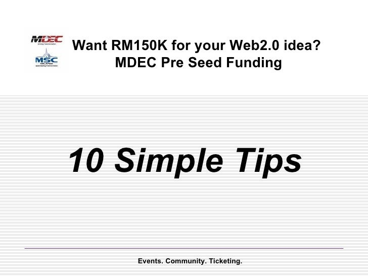 10 Simple Tips Events. Community. Ticketing. Want RM150K for your Web2.0 idea?  MDEC Pre Seed Funding