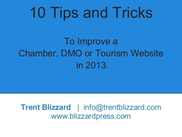 10 Tips and TricksTo Improve aChamber, DMO or Tourism Websitein 2013.Trent Blizzard | info@trentblizzard.comwww.blizzardpr...