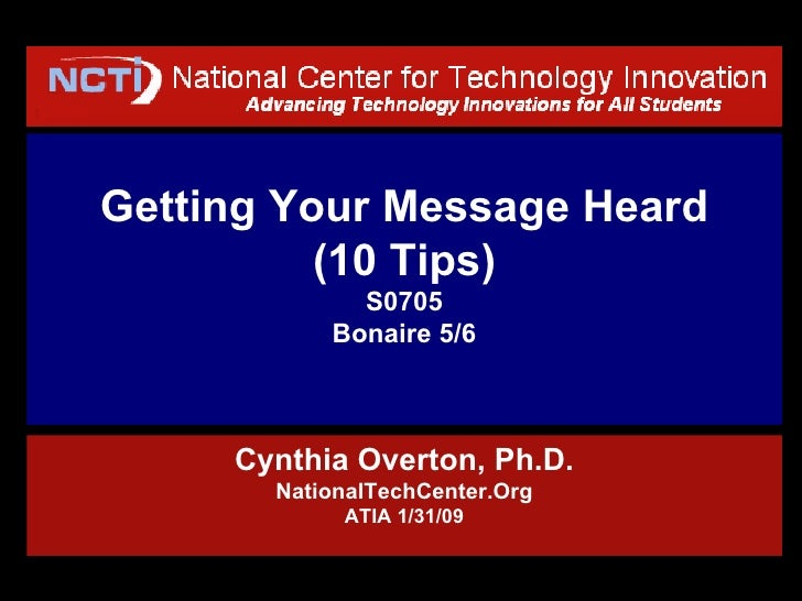 Getting Your Message Heard (10 Tips) S0705 Bonaire 5/6 Cynthia Overton, Ph.D. NationalTechCenter.Org ATIA 1/31/09