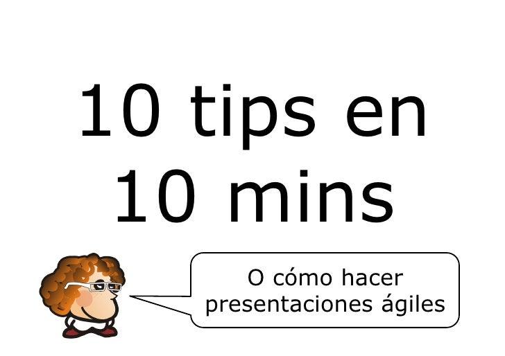 10 tips en 10 mins      O cómo hacer   presentaciones ágiles