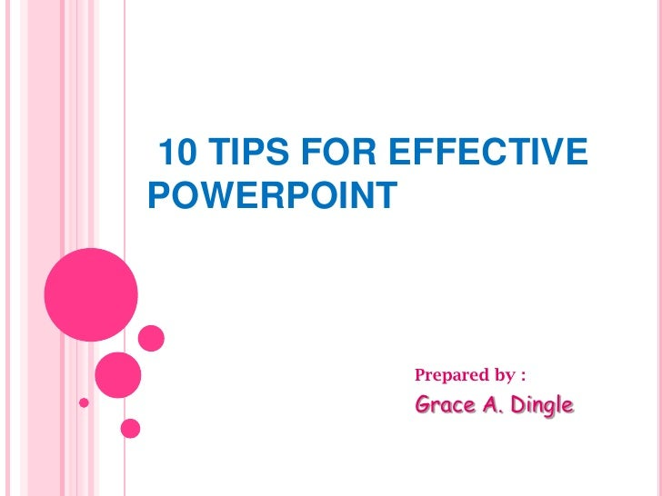 10 TIPS FOR EFFECTIVE POWERPOINT<br />Prepared by :<br />Grace A. Dingle<br />