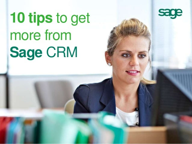 10 tips to get more from Sage CRM  sagecrm.com