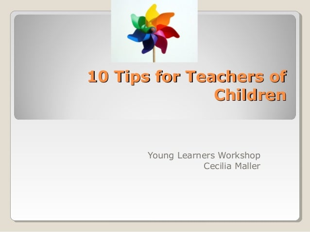 10 Tips for Teachers of10 Tips for Teachers of ChildrenChildren Young Learners Workshop Cecilia Maller
