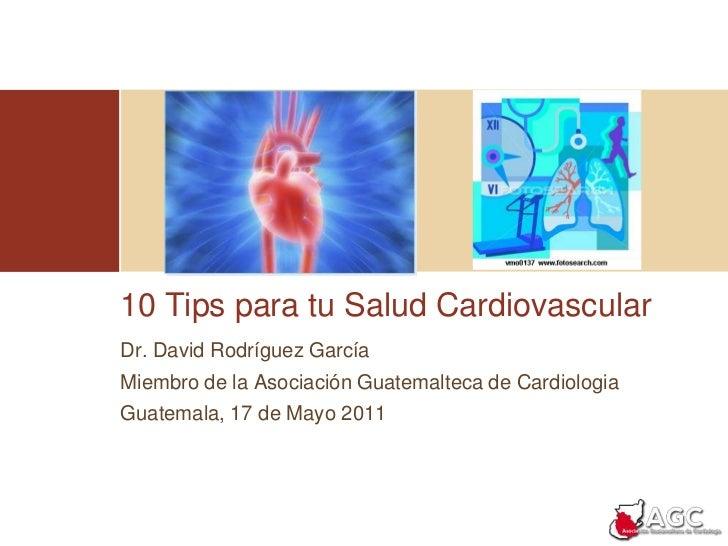 10 Tips para tu Salud Cardiovascular<br />Dr. David Rodríguez García<br />Miembro de la Asociación Guatemalteca de Cardiol...
