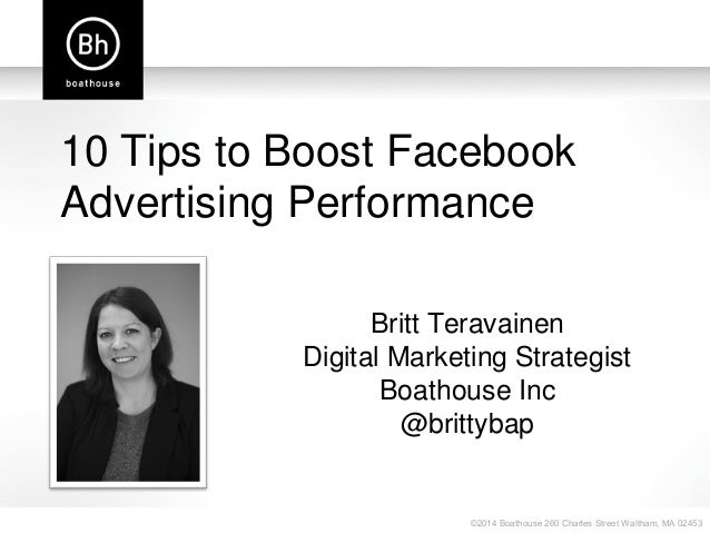 ©2014 Boathouse 260 Charles Street Waltham, MA 02453 10 Tips to Boost Facebook Advertising Performance Britt Teravainen Di...