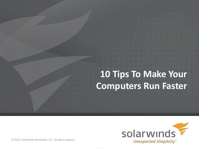 1 10 Tips To Make Your Computers Run Faster © 2013, SolarWinds Worldwide, LLC. All rights reserved.