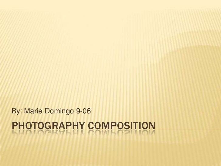 By: Marie Domingo 9-06PHOTOGRAPHY COMPOSITION