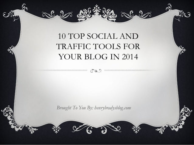 10 TOP SOCIAL AND TRAFFIC TOOLS FOR YOUR BLOG IN 2014  Brought To You By: henrybradysblog.com