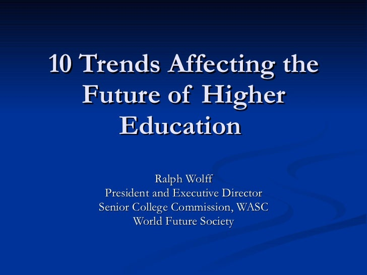 10 Trends Affecting the Future of Higher Education  Ralph Wolff President and Executive Director Senior College Commission...