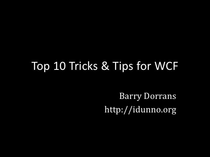 Top 10 Tricks & Tips for WCF                   Barry Dorrans              http://idunno.org