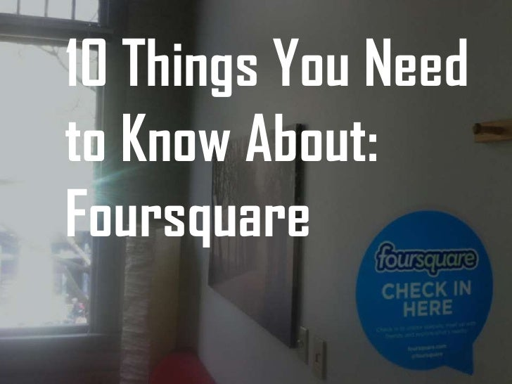10 Things You Needto Know About:Foursquare